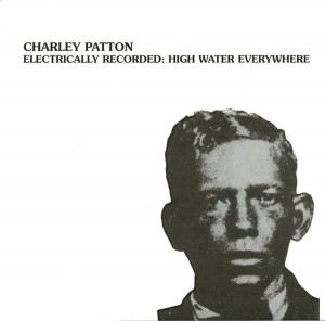 LP Charley Patton. Electrically Recorded: High Water Everywhere (LP)