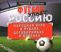 Футбол убьет Россию. Народная игра в рублях, договорняках и взятках